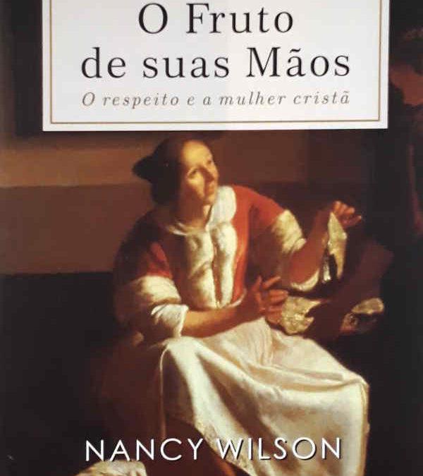 """[Fica a Dica] """"O Fruto de suas Mãos – O Respeito e a Mulher Cristã"""" Por Nancy Wilson"""