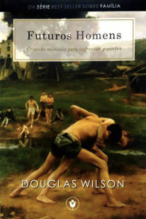 """[Fica a Dica] """"Futuros Homens"""" por Douglas Wilson"""